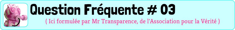 Question Fréquente n°3, formulée par un monsieur masqué rose appelé mR transparence, président de l'association pour la Vérité